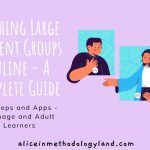 Teaching Large Student Groups Online – 10 Steps & Apps – A Complete Guide: Teenage and Adult Learners