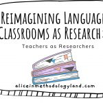 Reimagining Language Classrooms as Research – Teachers as Researchers